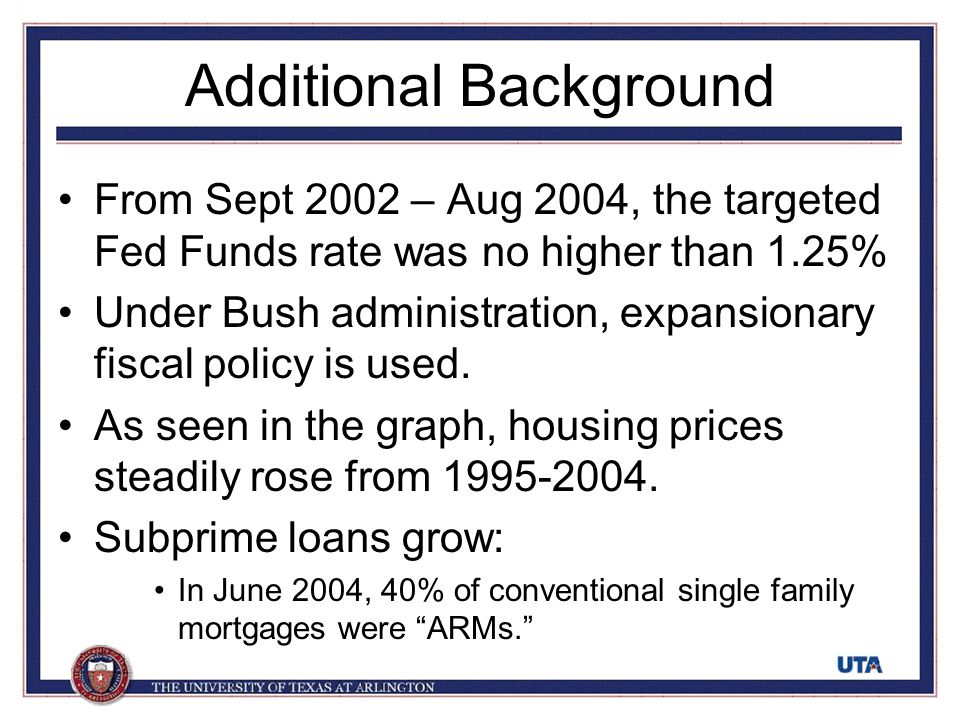Additional Background From Sept 2002 – Aug 2004, the targeted Fed Funds rate was no higher than 1.25% Under Bush administration, expansionary fiscal p