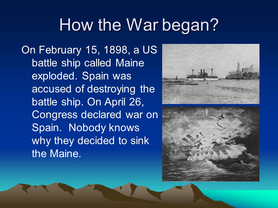 How the War began. On February 15, 1898, a US battle ship called Maine exploded.