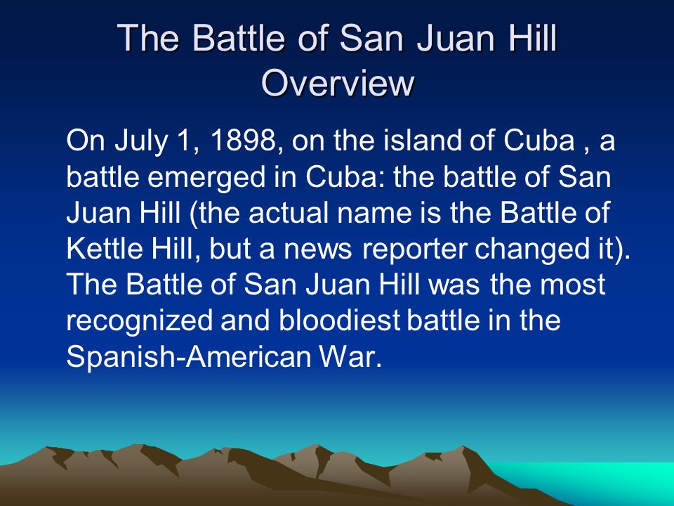 The Battle of San Juan Hill Overview On July 1, 1898, on the island of Cuba, a battle emerged in Cuba: the battle of San Juan Hill (the actual name is the Battle of Kettle Hill, but a news reporter changed it).