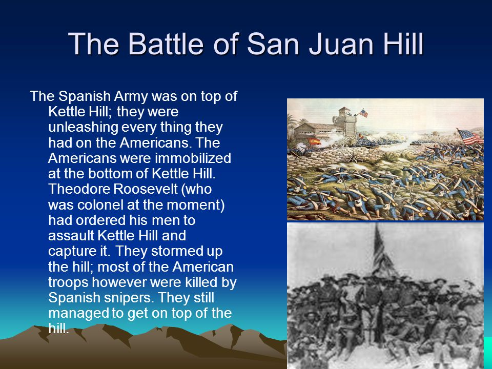 The Battle of San Juan Hill The Spanish Army was on top of Kettle Hill; they were unleashing every thing they had on the Americans.