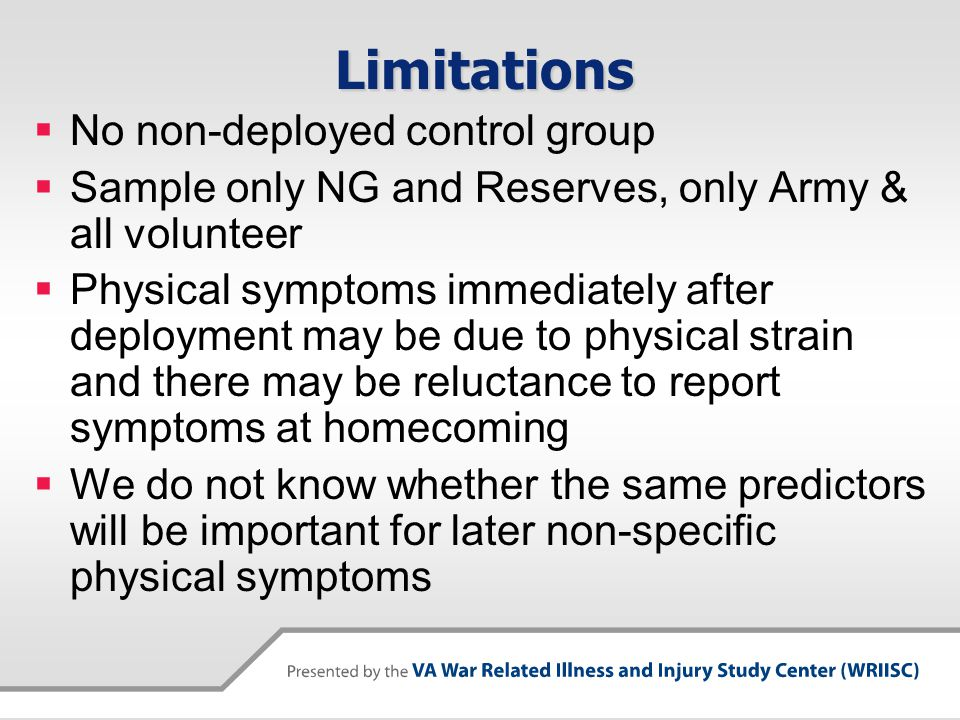 Limitations  No non-deployed control group  Sample only NG and Reserves, only Army & all volunteer  Physical symptoms immediately after deployment may be due to physical strain and there may be reluctance to report symptoms at homecoming  We do not know whether the same predictors will be important for later non-specific physical symptoms