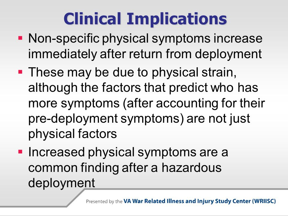 Clinical Implications  Non-specific physical symptoms increase immediately after return from deployment  These may be due to physical strain, although the factors that predict who has more symptoms (after accounting for their pre-deployment symptoms) are not just physical factors  Increased physical symptoms are a common finding after a hazardous deployment