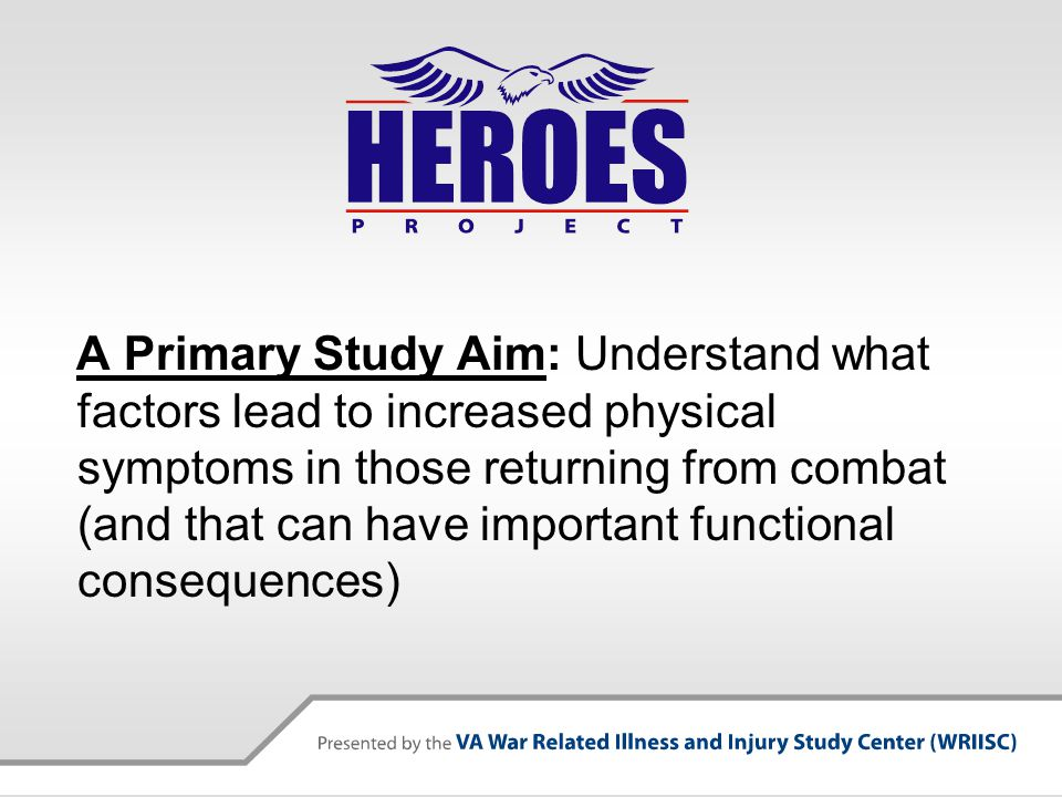 A Primary Study Aim: Understand what factors lead to increased physical symptoms in those returning from combat (and that can have important functional consequences)