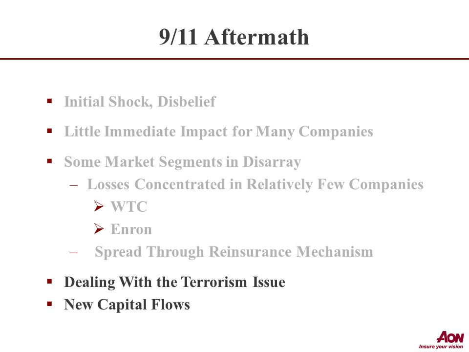  Initial Shock, Disbelief  Little Immediate Impact for Many Companies  Some Market Segments in Disarray –Losses Concentrated in Relatively Few Companies  WTC  Enron – Spread Through Reinsurance Mechanism  Dealing With the Terrorism Issue  New Capital Flows 9/11 Aftermath