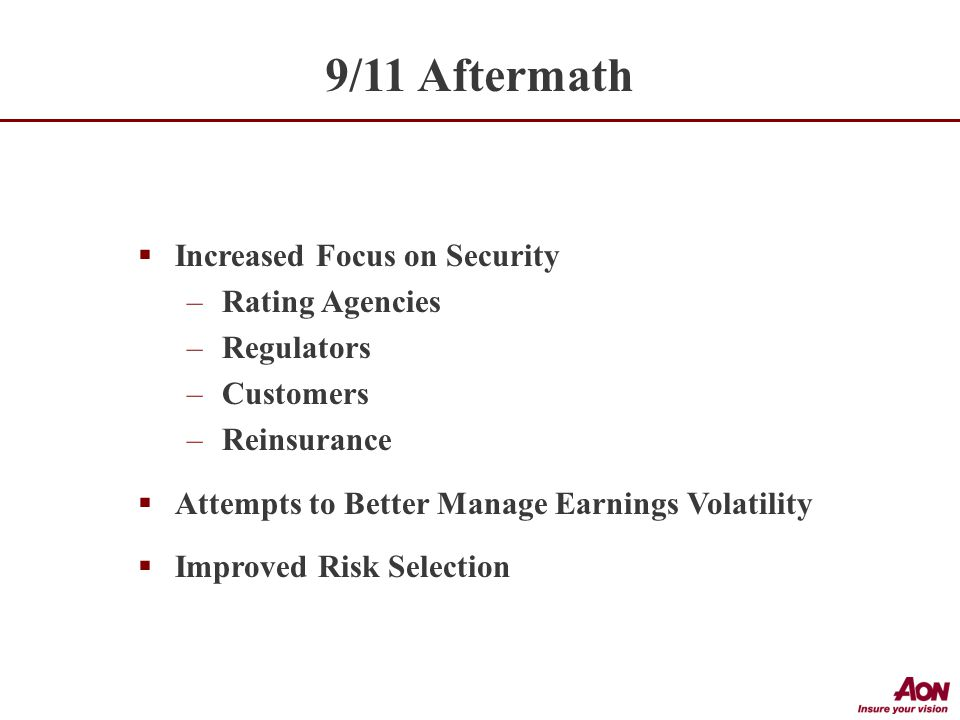  Increased Focus on Security –Rating Agencies –Regulators –Customers –Reinsurance  Attempts to Better Manage Earnings Volatility  Improved Risk Selection 9/11 Aftermath