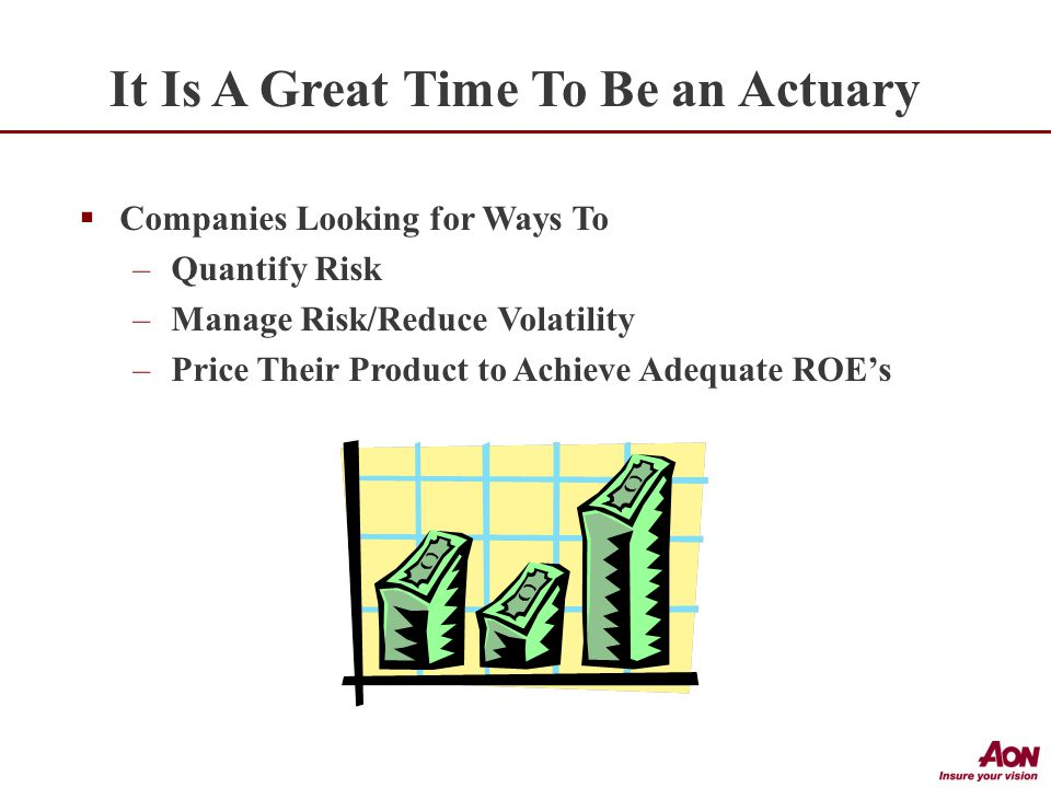 It Is A Great Time To Be an Actuary  Companies Looking for Ways To –Quantify Risk –Manage Risk/Reduce Volatility –Price Their Product to Achieve Adequate ROE's