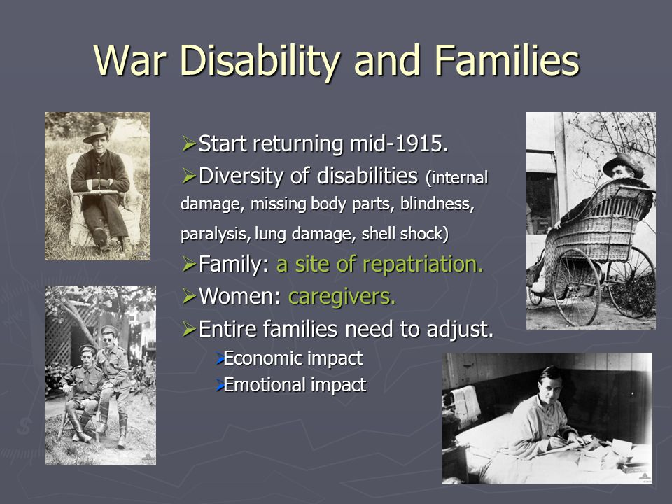 War Disability and Families  Start returning mid-1915.  Diversity of disabilities (internal damage, missing body parts, blindness, paralysis, lung d