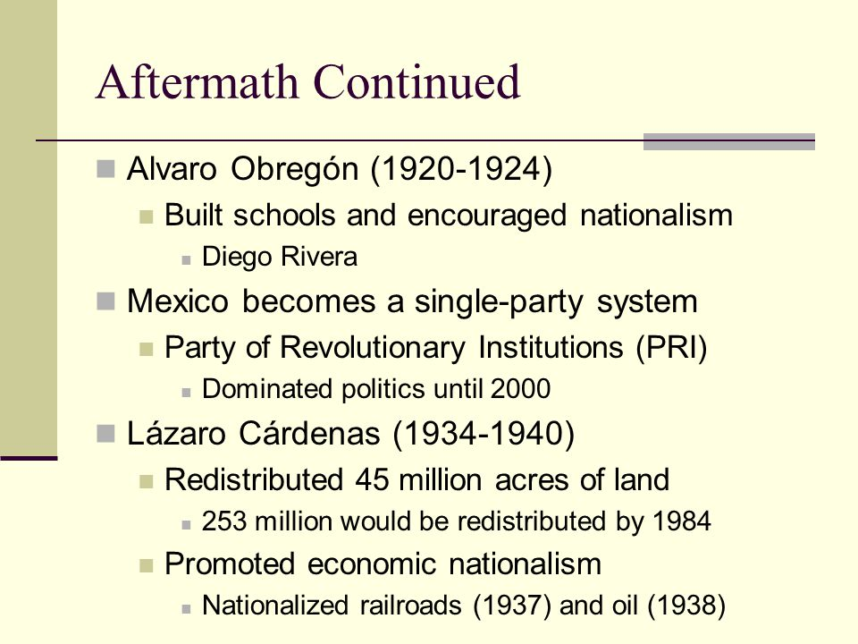 Aftermath Continued Alvaro Obregón (1920-1924) Built schools and encouraged nationalism Diego Rivera Mexico becomes a single-party system Party of Rev