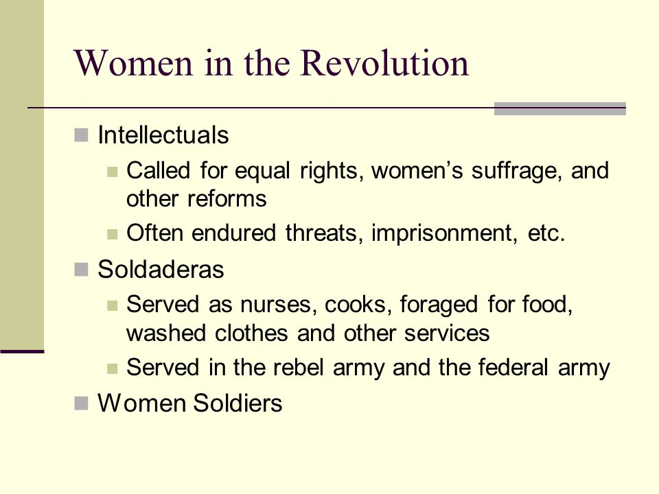 Women in the Revolution Intellectuals Called for equal rights, women's suffrage, and other reforms Often endured threats, imprisonment, etc. Soldadera