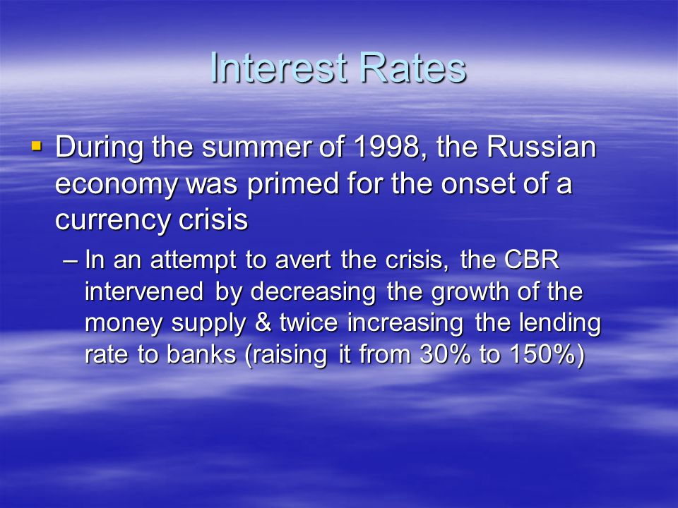 Interest Rates  During the summer of 1998, the Russian economy was primed for the onset of a currency crisis –In an attempt to avert the crisis, the CBR intervened by decreasing the growth of the money supply & twice increasing the lending rate to banks (raising it from 30% to 150%)
