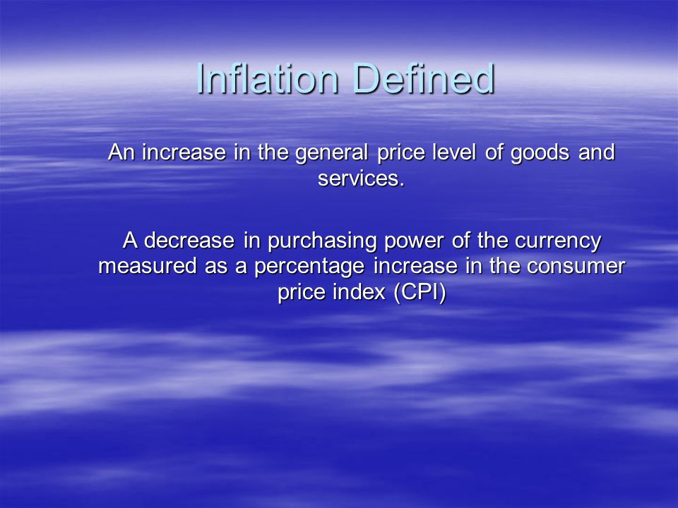 Inflation Defined An increase in the general price level of goods and services. A decrease in purchasing power of the currency measured as a percentag