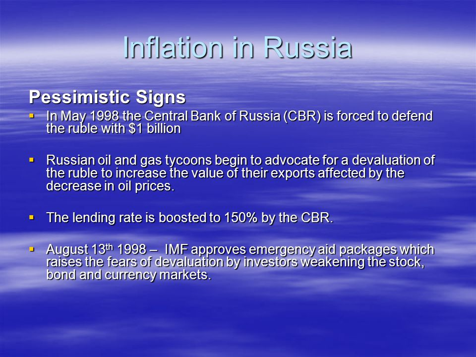 Inflation in Russia Pessimistic Signs  In May 1998 the Central Bank of Russia (CBR) is forced to defend the ruble with $1 billion  Russian oil and gas tycoons begin to advocate for a devaluation of the ruble to increase the value of their exports affected by the decrease in oil prices.
