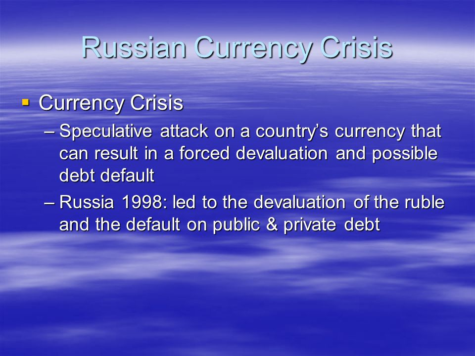 Russian Currency Crisis  Currency Crisis –Speculative attack on a country's currency that can result in a forced devaluation and possible debt defaul