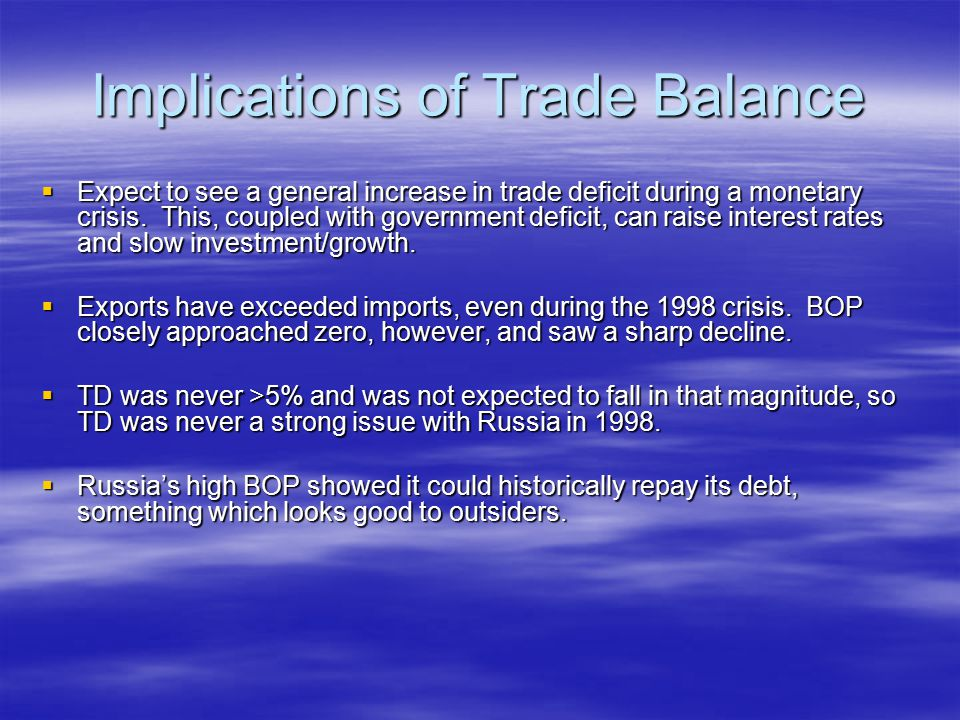 Implications of Trade Balance  Expect to see a general increase in trade deficit during a monetary crisis. This, coupled with government deficit, can