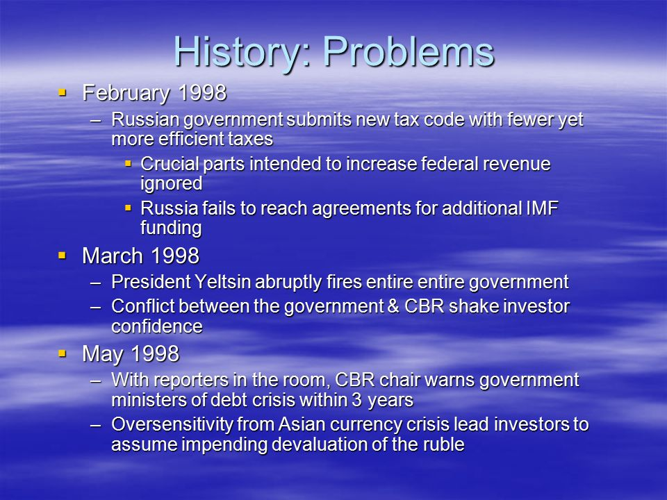 History: Problems  February 1998 –Russian government submits new tax code with fewer yet more efficient taxes  Crucial parts intended to increase fe
