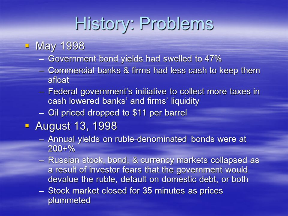 History: Problems  May 1998 –Government bond yields had swelled to 47% –Commercial banks & firms had less cash to keep them afloat –Federal governmen