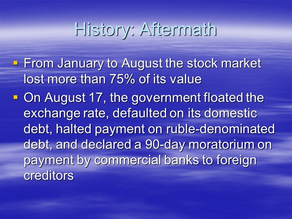 History: Aftermath  From January to August the stock market lost more than 75% of its value  On August 17, the government floated the exchange rate, defaulted on its domestic debt, halted payment on ruble-denominated debt, and declared a 90-day moratorium on payment by commercial banks to foreign creditors