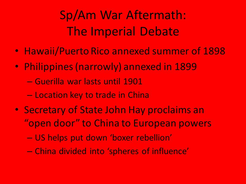 Sp/Am War Aftermath: The Imperial Debate Hawaii/Puerto Rico annexed summer of 1898 Philippines (narrowly) annexed in 1899 – Guerilla war lasts until 1901 – Location key to trade in China Secretary of State John Hay proclaims an open door to China to European powers – US helps put down 'boxer rebellion' – China divided into 'spheres of influence'