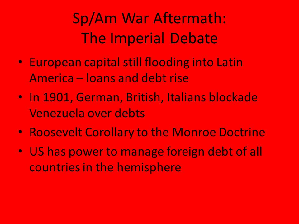 Sp/Am War Aftermath: The Imperial Debate Roosevelt Corollary implementation becomes known as 'Dollar Diplomacy' during Taft An effort to replace military might with financial know how Sparks resentment in Latin America – various responses – Honduras – U.S.