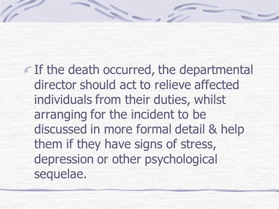If the death occurred, the departmental director should act to relieve affected individuals from their duties, whilst arranging for the incident to be discussed in more formal detail & help them if they have signs of stress, depression or other psychological sequelae.