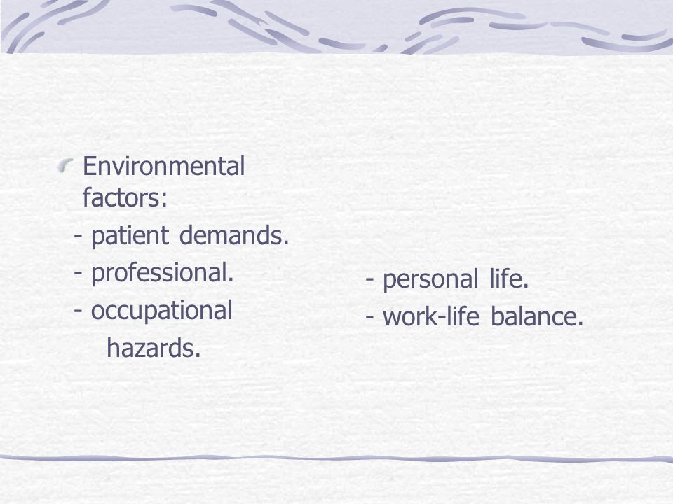 Environmental factors: - patient demands. - professional.