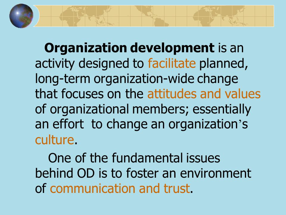 Organization development is an activity designed to facilitate planned, long-term organization-wide change that focuses on the attitudes and values of