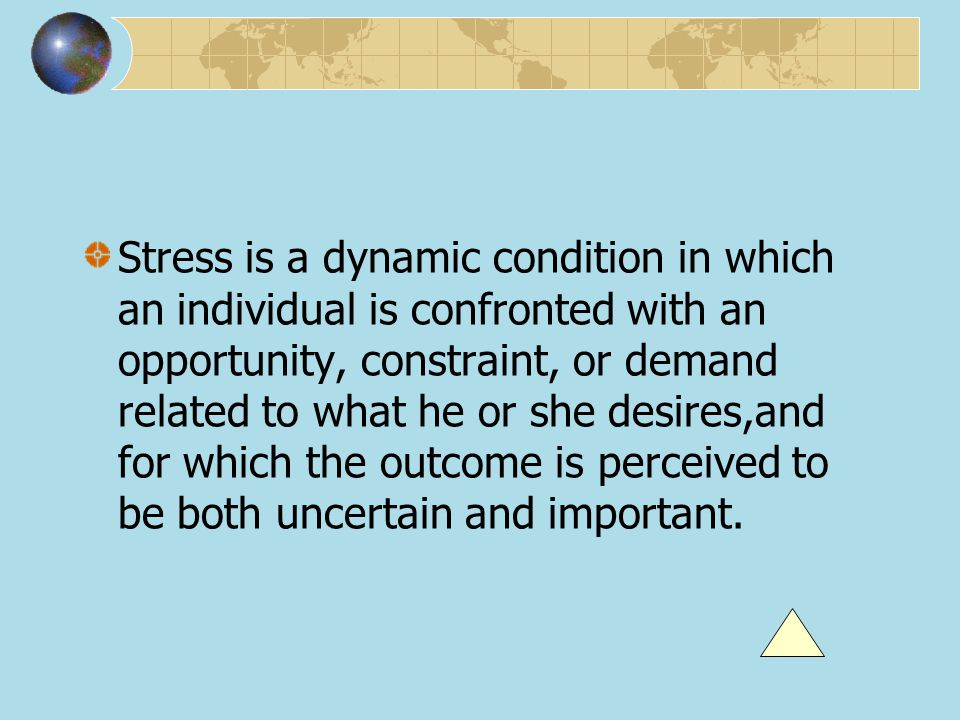 Stress is a dynamic condition in which an individual is confronted with an opportunity, constraint, or demand related to what he or she desires,and fo