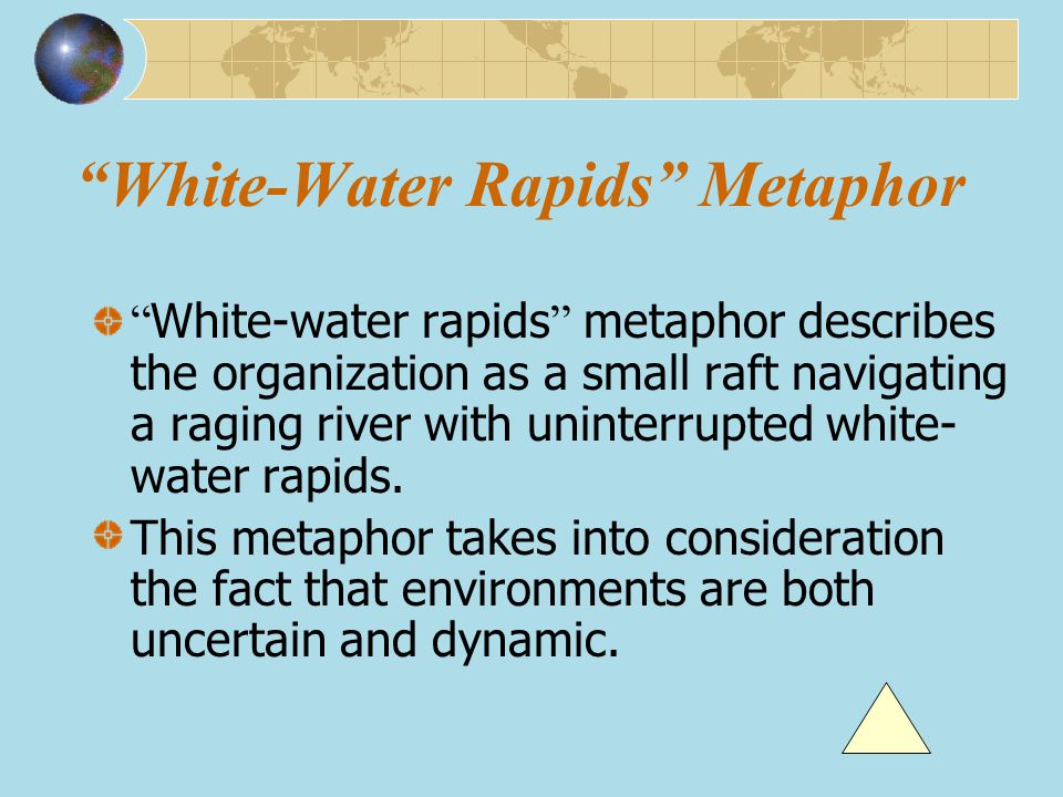 """White-Water Rapids"" Metaphor "" White-water rapids "" metaphor describes the organization as a small raft navigating a raging river with uninterrupted"
