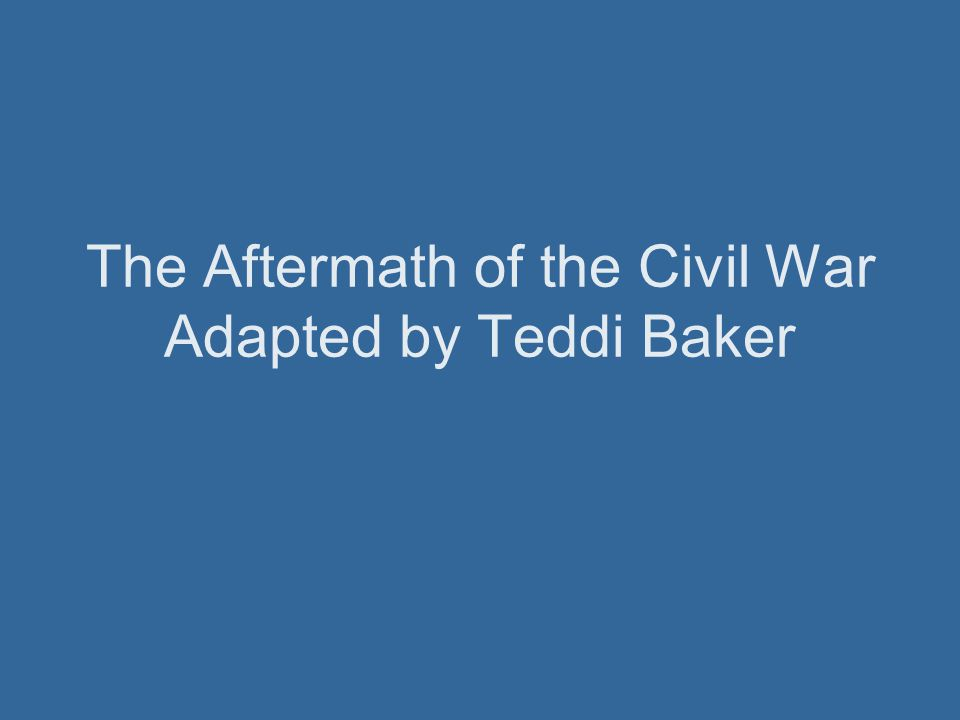 The Aftermath of the Civil War Adapted by Teddi Baker