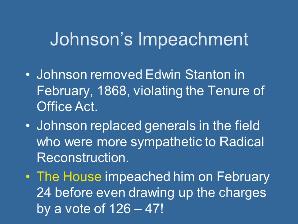 Johnson's Impeachment Johnson removed Edwin Stanton in February, 1868, violating the Tenure of Office Act. Johnson replaced generals in the field who