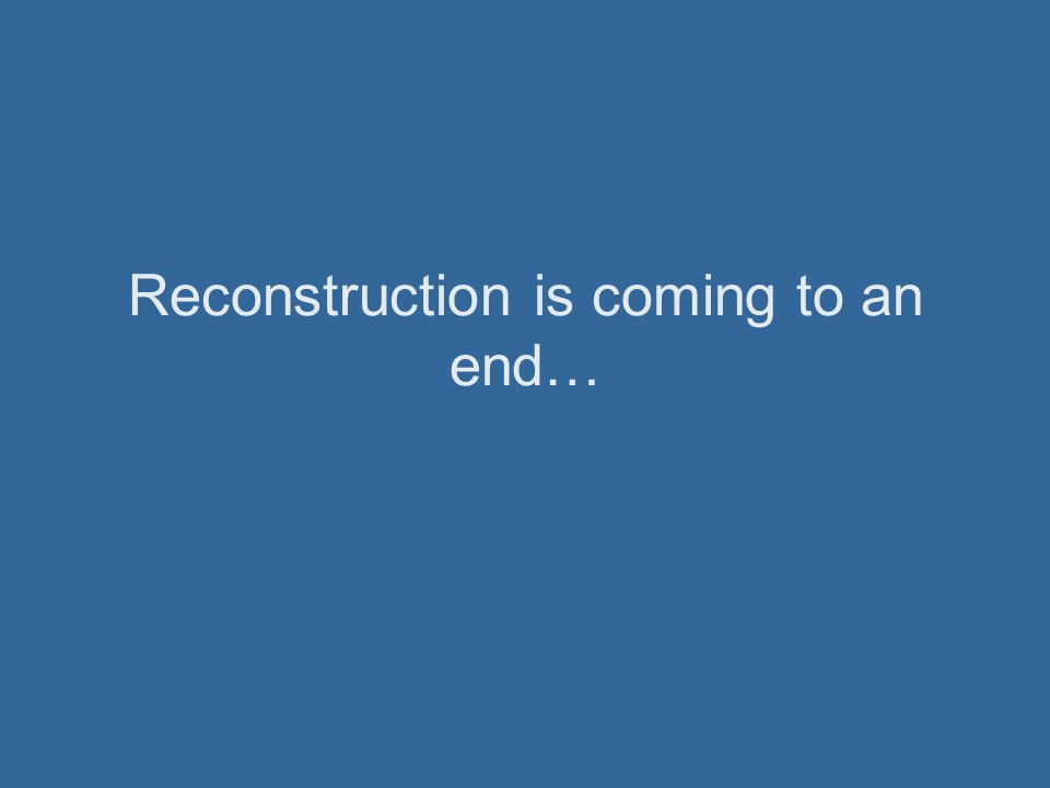 Reconstruction is coming to an end…
