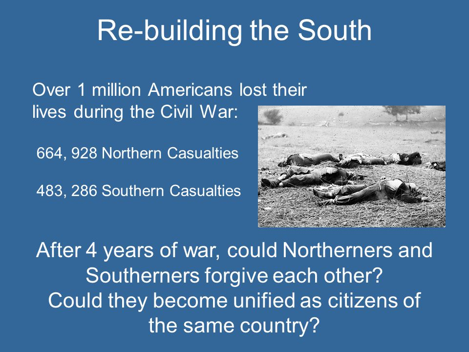 Over 1 million Americans lost their lives during the Civil War: 664, 928 Northern Casualties 483, 286 Southern Casualties After 4 years of war, could