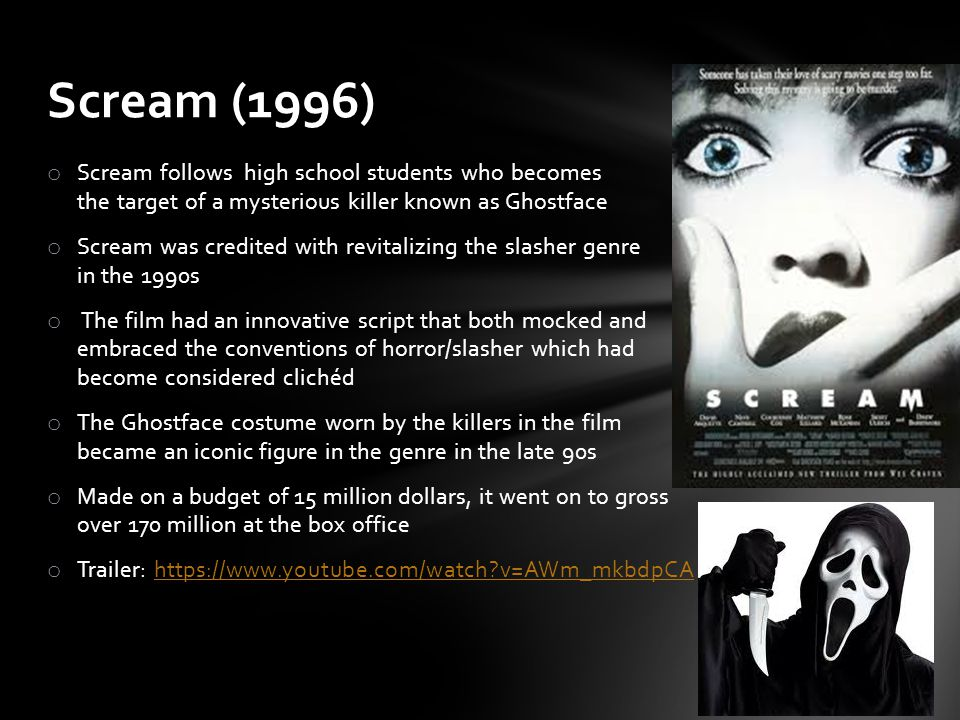 o Scream follows high school students who becomes the target of a mysterious killer known as Ghostface o Scream was credited with revitalizing the slasher genre in the 1990s o The film had an innovative script that both mocked and embraced the conventions of horror/slasher which had become considered clichéd o The Ghostface costume worn by the killers in the film became an iconic figure in the genre in the late 90s o Made on a budget of 15 million dollars, it went on to gross over 170 million at the box office o Trailer: https://www.youtube.com/watch v=AWm_mkbdpCAhttps://www.youtube.com/watch v=AWm_mkbdpCA Scream (1996)