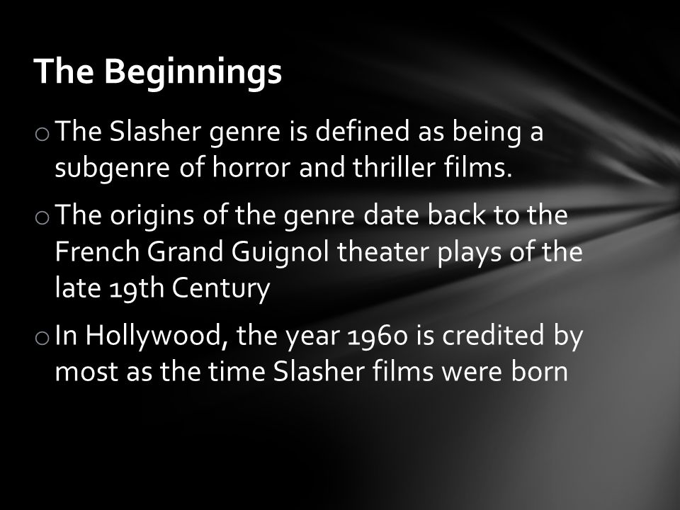 o The Slasher genre is defined as being a subgenre of horror and thriller films. o The origins of the genre date back to the French Grand Guignol thea