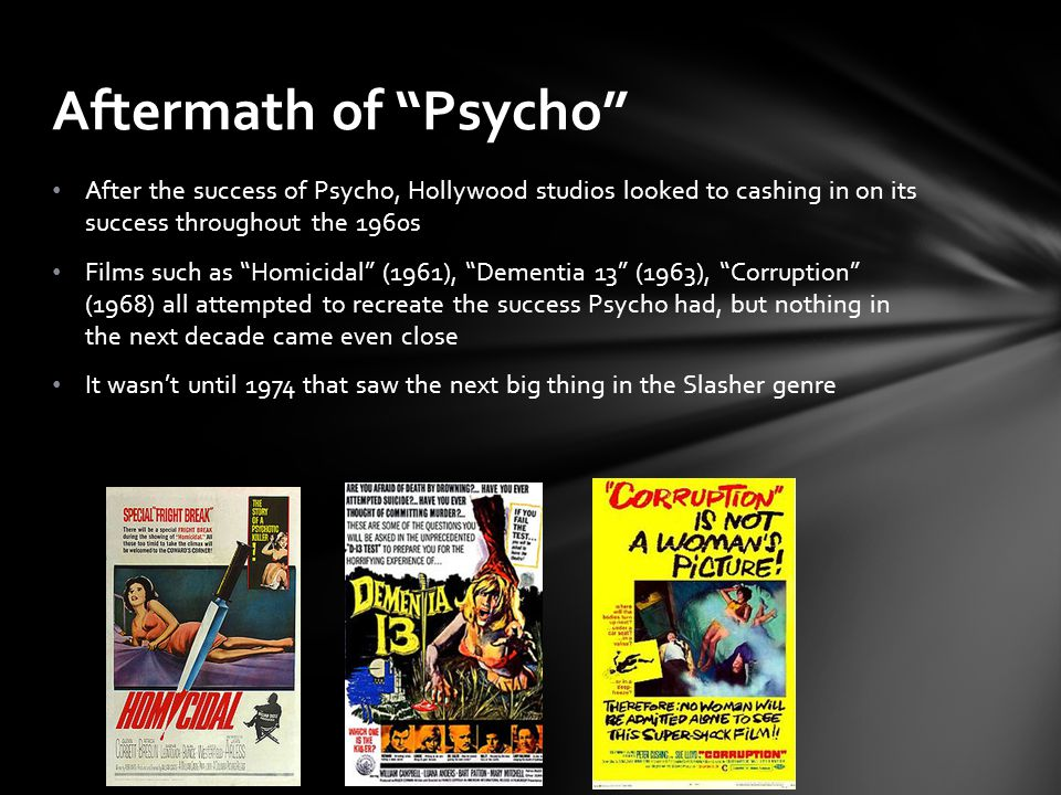 After the success of Psycho, Hollywood studios looked to cashing in on its success throughout the 1960s Films such as Homicidal (1961), Dementia 13 (1963), Corruption (1968) all attempted to recreate the success Psycho had, but nothing in the next decade came even close It wasn't until 1974 that saw the next big thing in the Slasher genre Aftermath of Psycho