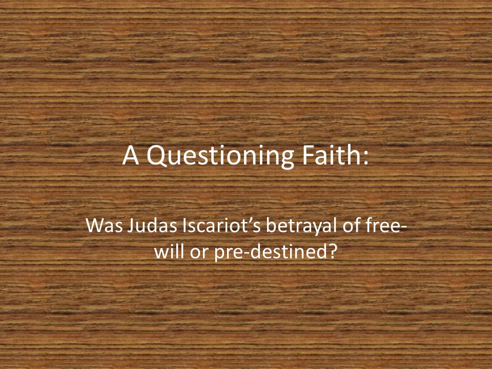 A Questioning Faith: Was Judas Iscariot's betrayal of free- will or pre-destined