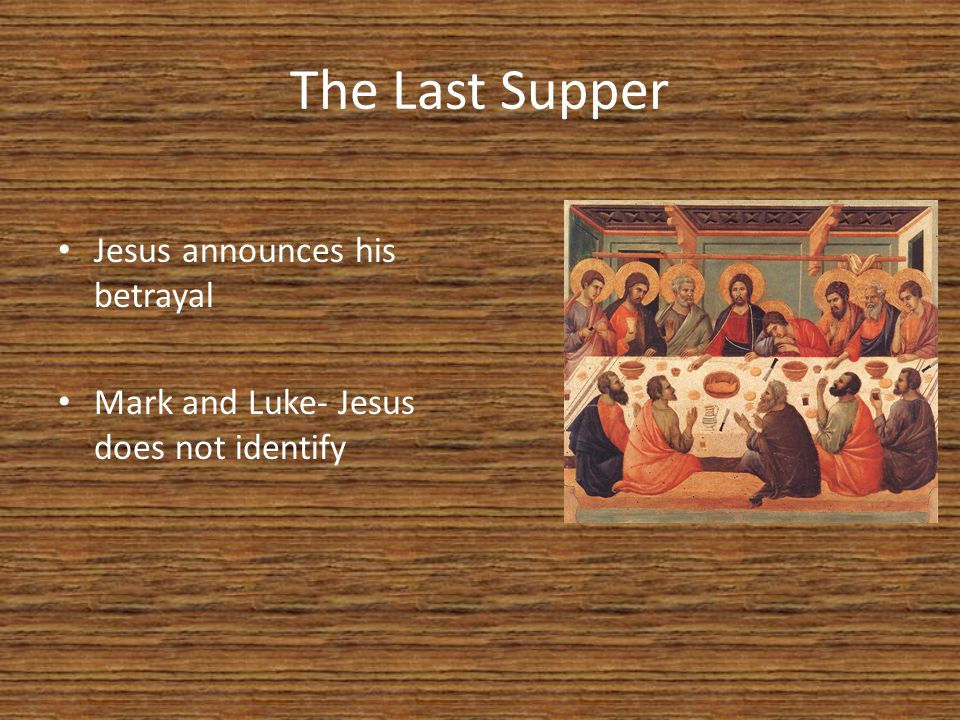 The Last Supper Jesus announces his betrayal Mark and Luke- Jesus does not identify