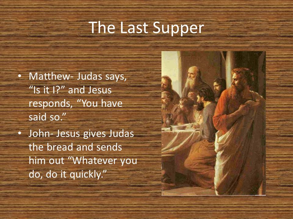 The Last Supper Matthew- Judas says, Is it I and Jesus responds, You have said so. John- Jesus gives Judas the bread and sends him out Whatever you do, do it quickly.