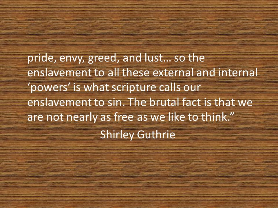 pride, envy, greed, and lust… so the enslavement to all these external and internal 'powers' is what scripture calls our enslavement to sin.