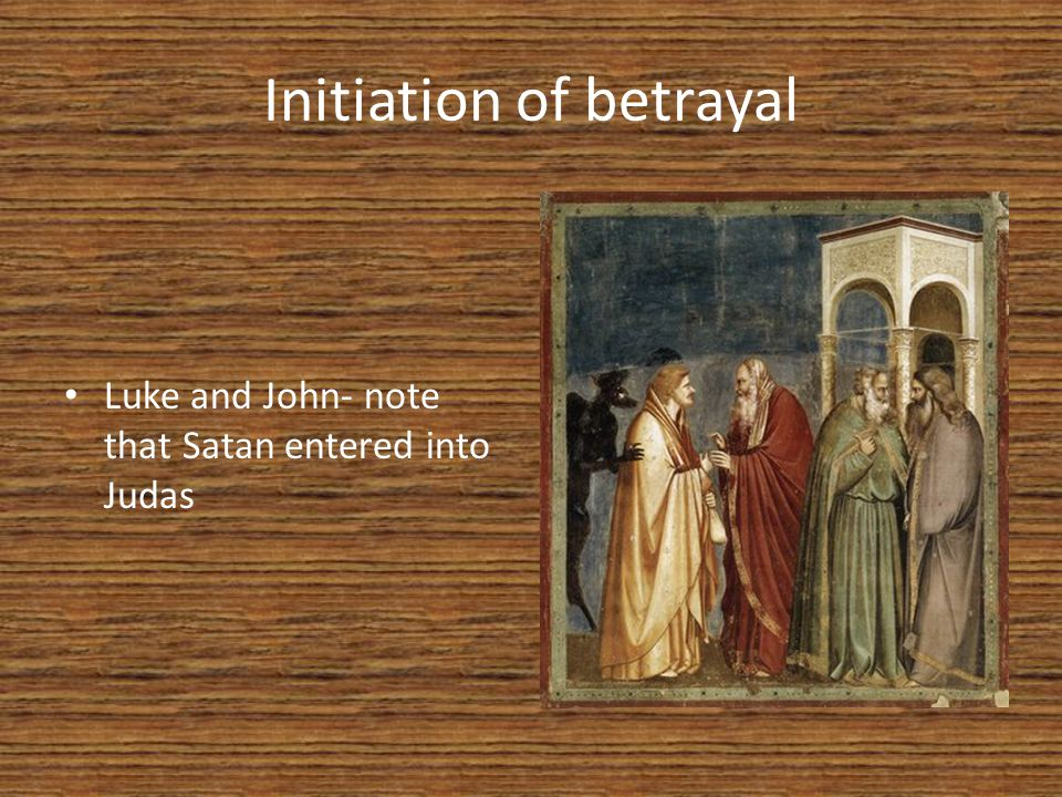 Initiation of betrayal Luke and John- note that Satan entered into Judas
