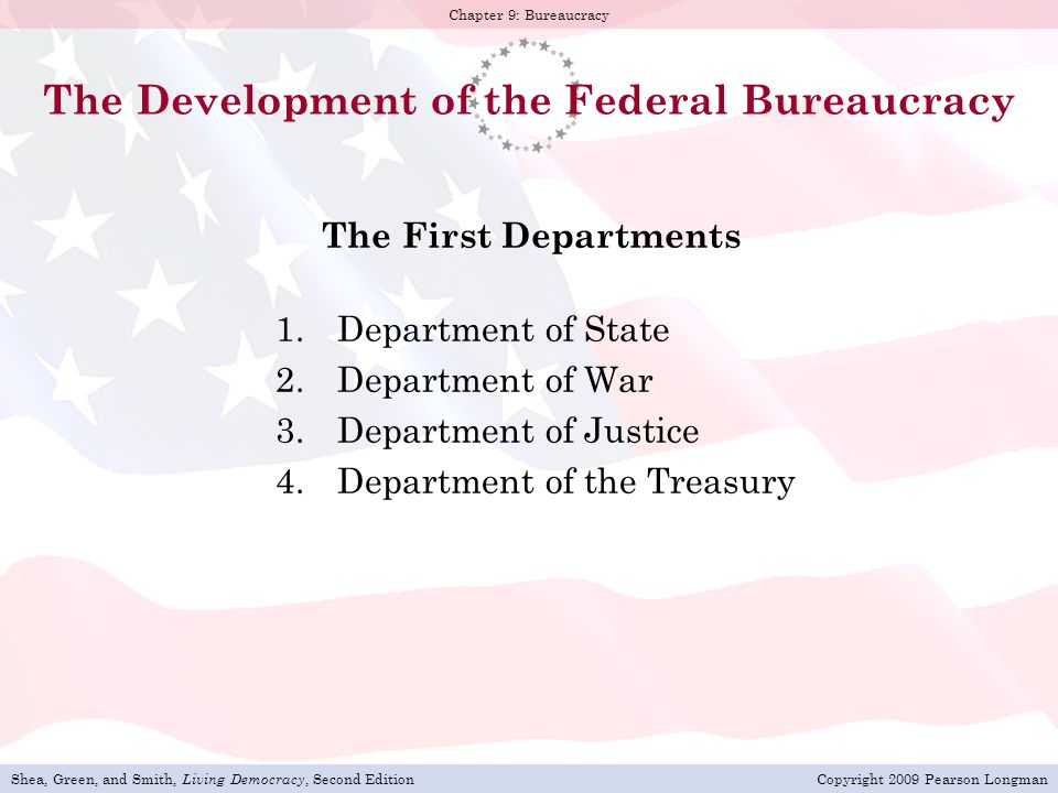 Shea, Green, and Smith, Living Democracy, Second EditionCopyright 2009 Pearson Longman Chapter 9: Bureaucracy The Development of the Federal Bureaucracy The First Departments 1.Department of State 2.Department of War 3.Department of Justice 4.Department of the Treasury