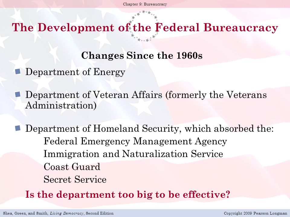 Shea, Green, and Smith, Living Democracy, Second EditionCopyright 2009 Pearson Longman Chapter 9: Bureaucracy The Development of the Federal Bureaucracy Changes Since the 1960s Department of Energy Department of Veteran Affairs (formerly the Veterans Administration) Department of Homeland Security, which absorbed the: Federal Emergency Management Agency Immigration and Naturalization Service Coast Guard Secret Service Is the department too big to be effective?