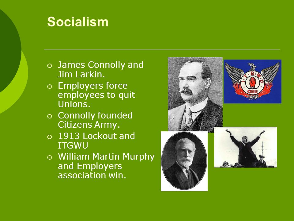 Socialism  James Connolly and Jim Larkin.  Employers force employees to quit Unions.  Connolly founded Citizens Army.  1913 Lockout and ITGWU  Wi