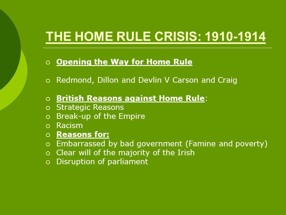 THE HOME RULE CRISIS: 1910-1914  Opening the Way for Home Rule  Redmond, Dillon and Devlin V Carson and Craig  British Reasons against Home Rule:  Strategic Reasons  Break-up of the Empire  Racism  Reasons for:  Embarrassed by bad government (Famine and poverty)  Clear will of the majority of the Irish  Disruption of parliament