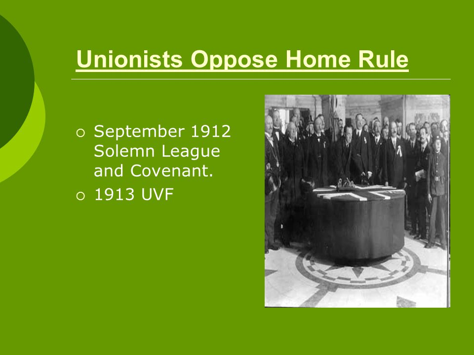 Unionists Oppose Home Rule  September 1912 Solemn League and Covenant.  1913 UVF