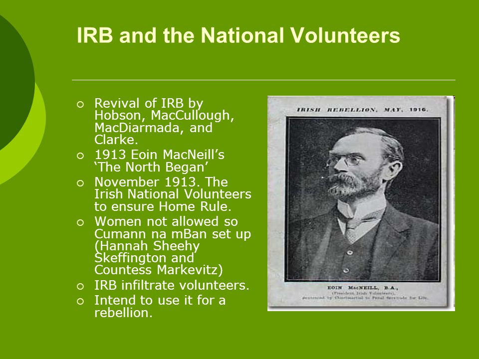 IRB and the National Volunteers  Revival of IRB by Hobson, MacCullough, MacDiarmada, and Clarke.  1913 Eoin MacNeill's 'The North Began'  November