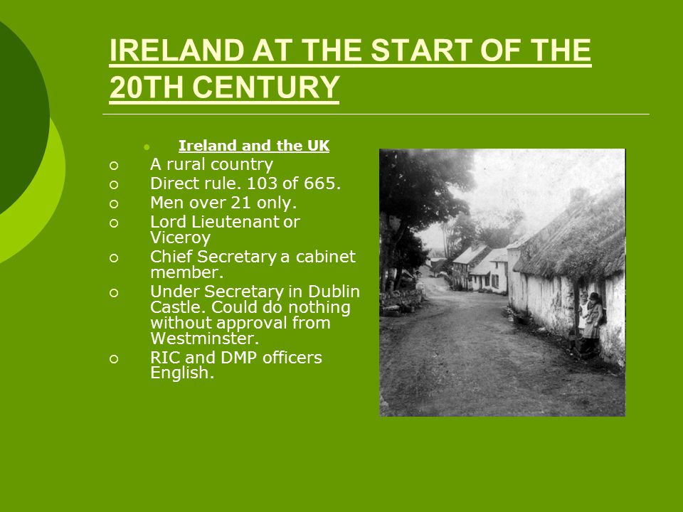 IRELAND AT THE START OF THE 20TH CENTURY Ireland and the UK  A rural country  Direct rule. 103 of 665.  Men over 21 only.  Lord Lieutenant or Vice