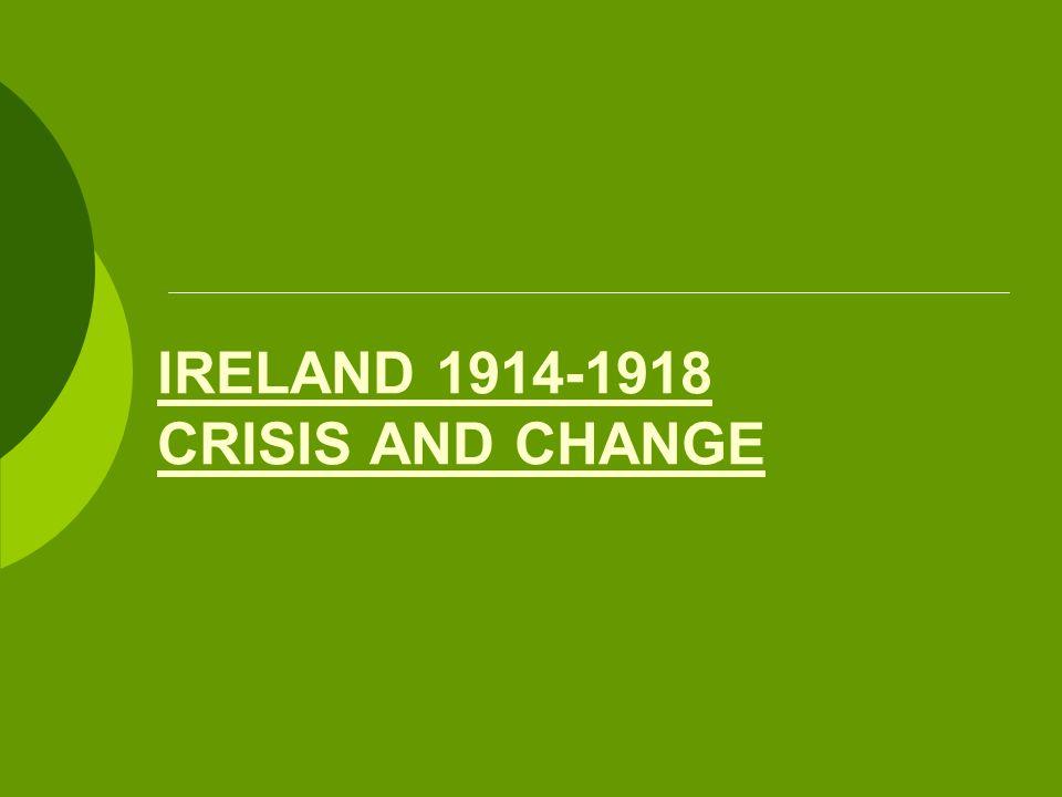 IRELAND 1914-1918 CRISIS AND CHANGE