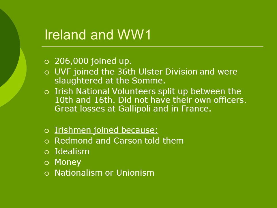 Ireland and WW1  206,000 joined up.  UVF joined the 36th Ulster Division and were slaughtered at the Somme.  Irish National Volunteers split up bet