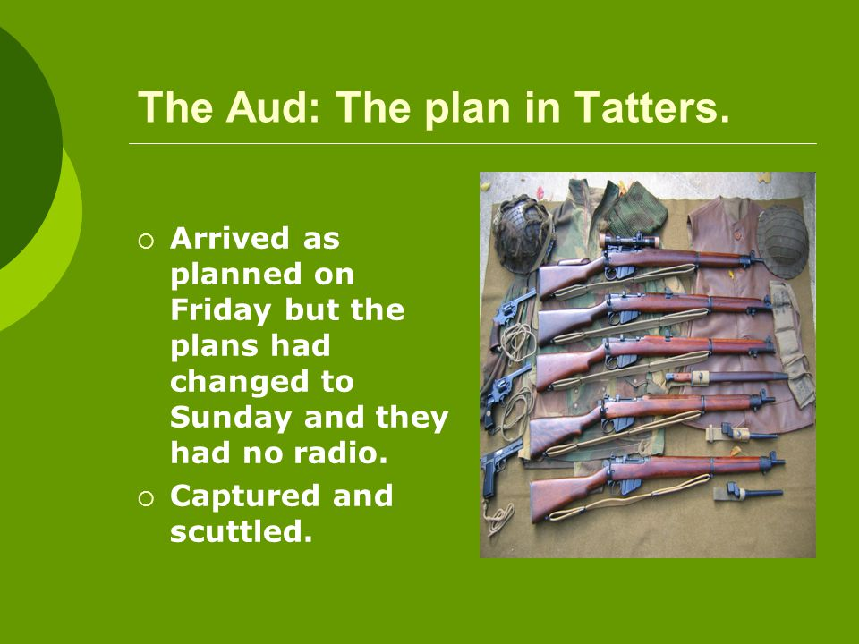 The Aud: The plan in Tatters.  Arrived as planned on Friday but the plans had changed to Sunday and they had no radio.  Captured and scuttled.